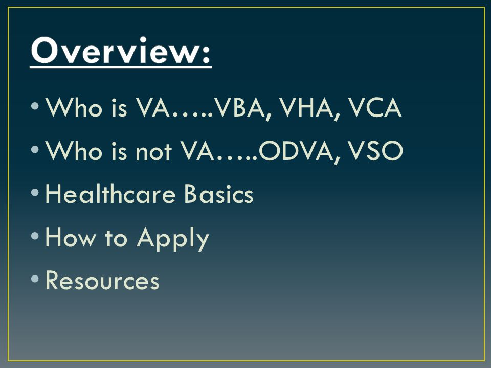 Who is VA…..VBA, VHA, VCA Who is not VA…..ODVA, VSO Healthcare Basics How to Apply Resources