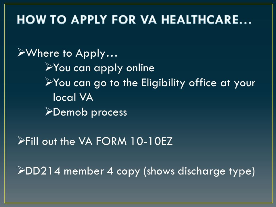  Where to Apply…  You can apply online  You can go to the Eligibility office at your local VA  Demob process  Fill out the VA FORM 10-10EZ  DD214 member 4 copy (shows discharge type)