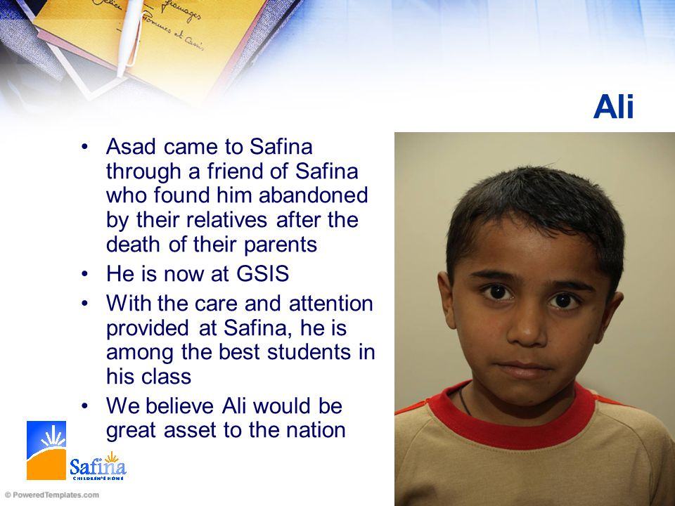 Ali Asad came to Safina through a friend of Safina who found him abandoned by their relatives after the death of their parents He is now at GSIS With the care and attention provided at Safina, he is among the best students in his class We believe Ali would be great asset to the nation