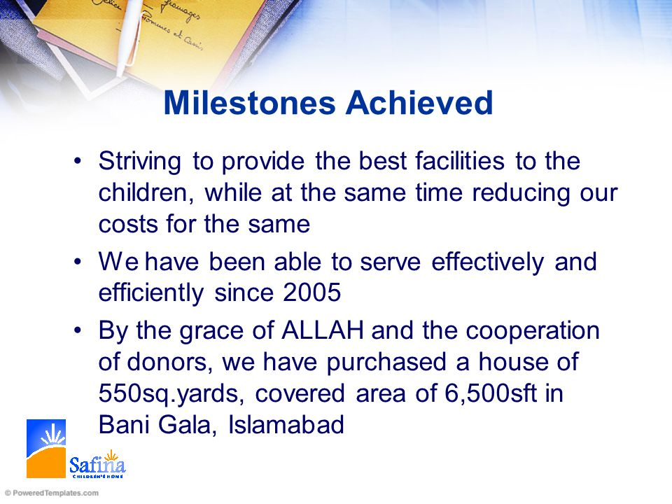Milestones Achieved Striving to provide the best facilities to the children, while at the same time reducing our costs for the same We have been able to serve effectively and efficiently since 2005 By the grace of ALLAH and the cooperation of donors, we have purchased a house of 550sq.yards, covered area of 6,500sft in Bani Gala, Islamabad