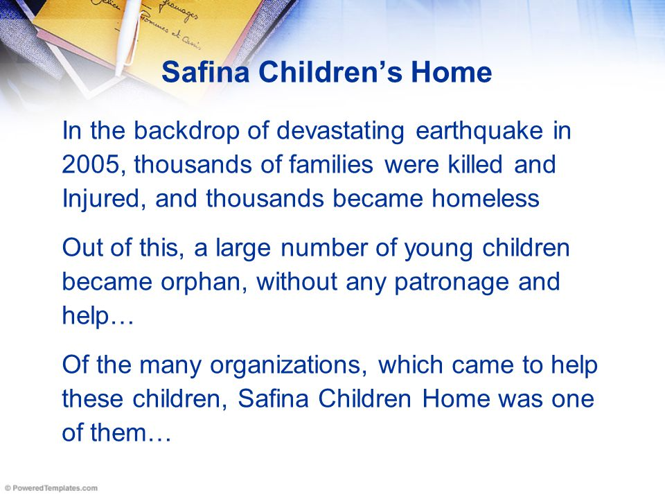 Safina Children's Home In the backdrop of devastating earthquake in 2005, thousands of families were killed and Injured, and thousands became homeless Out of this, a large number of young children became orphan, without any patronage and help… Of the many organizations, which came to help these children, Safina Children Home was one of them…
