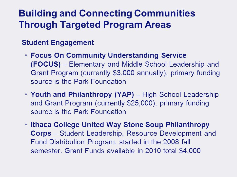 Building and Connecting Communities Through Targeted Program Areas Student Engagement Focus On Community Understanding Service (FOCUS) – Elementary and Middle School Leadership and Grant Program (currently $3,000 annually), primary funding source is the Park Foundation Youth and Philanthropy (YAP) – High School Leadership and Grant Program (currently $25,000), primary funding source is the Park Foundation Ithaca College United Way Stone Soup Philanthropy Corps – Student Leadership, Resource Development and Fund Distribution Program, started in the 2008 fall semester.