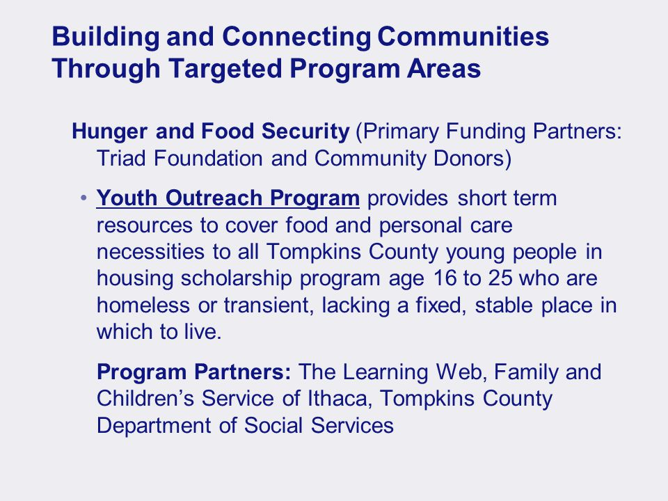 Building and Connecting Communities Through Targeted Program Areas Hunger and Food Security (Primary Funding Partners: Triad Foundation and Community Donors) Youth Outreach Program provides short term resources to cover food and personal care necessities to all Tompkins County young people in housing scholarship program age 16 to 25 who are homeless or transient, lacking a fixed, stable place in which to live.