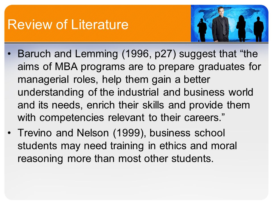 Review of Literature Baruch and Lemming (1996, p27) suggest that the aims of MBA programs are to prepare graduates for managerial roles, help them gain a better understanding of the industrial and business world and its needs, enrich their skills and provide them with competencies relevant to their careers. Trevino and Nelson (1999), business school students may need training in ethics and moral reasoning more than most other students.