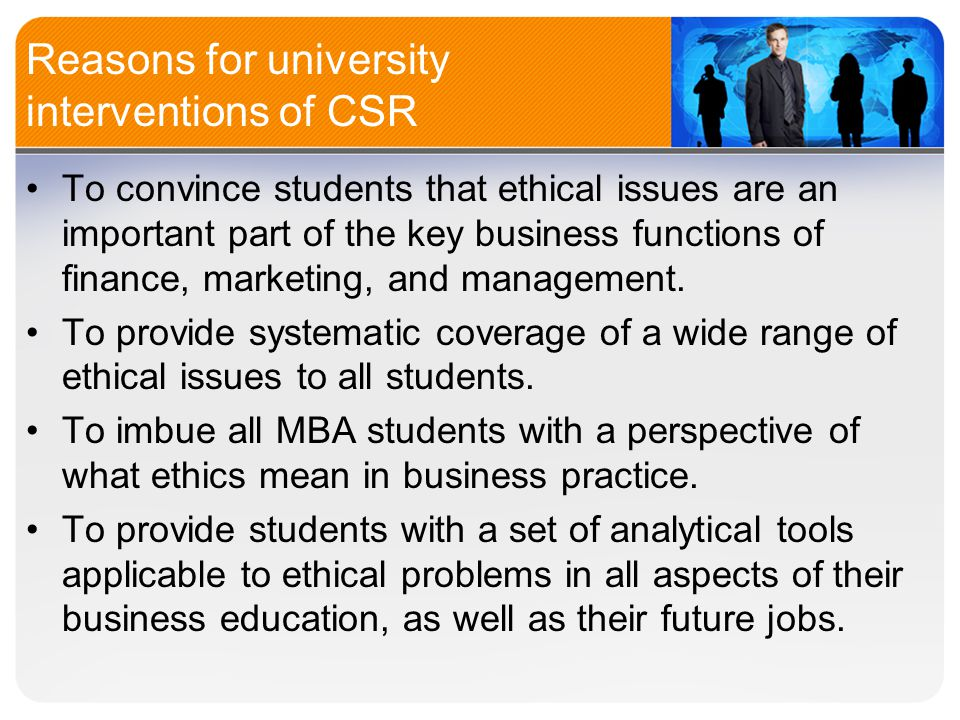 Reasons for university interventions of CSR To convince students that ethical issues are an important part of the key business functions of finance, marketing, and management.