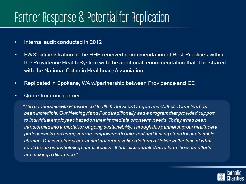 Internal audit conducted in 2012 FWS' administration of the HHF received recommendation of Best Practices within the Providence Health System with the additional recommendation that it be shared with the National Catholic Healthcare Association Replicated in Spokane, WA w/partnership between Providence and CC Quote from our partner: The partnership with Providence Health & Services Oregon and Catholic Charities has been incredible.