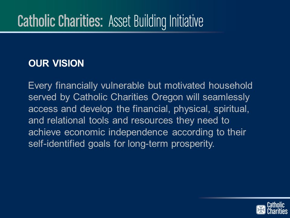 OUR VISION Every financially vulnerable but motivated household served by Catholic Charities Oregon will seamlessly access and develop the financial,