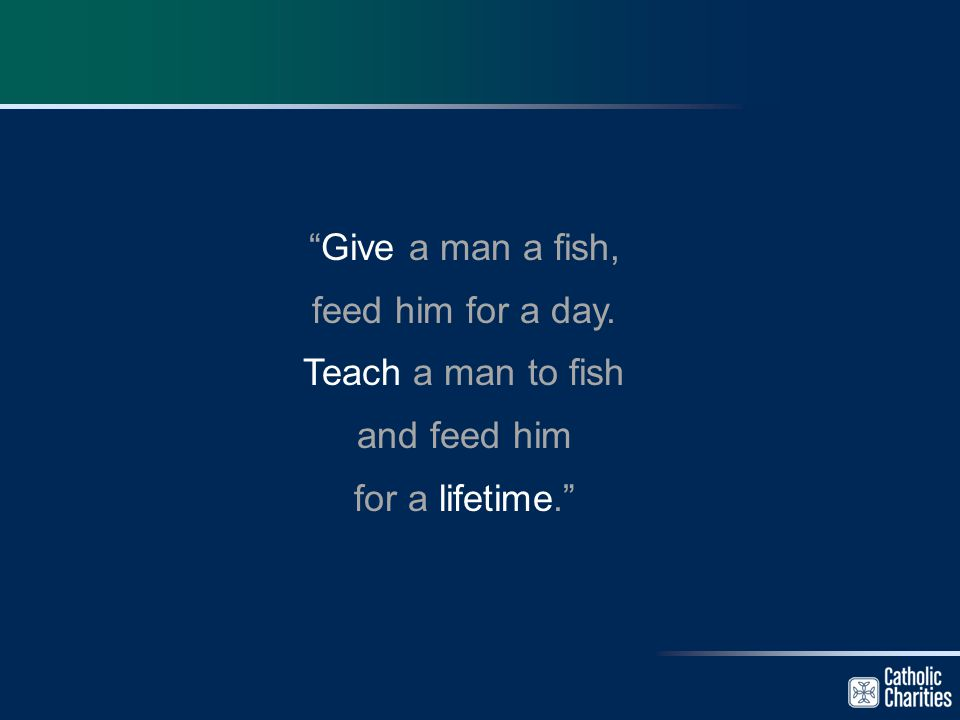 """Give a man a fish, feed him for a day. Teach a man to fish and feed him for a lifetime."""