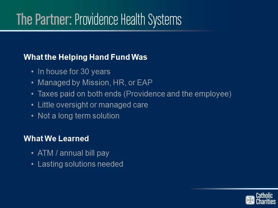 What the Helping Hand Fund Was In house for 30 years Managed by Mission, HR, or EAP Taxes paid on both ends (Providence and the employee) Little overs