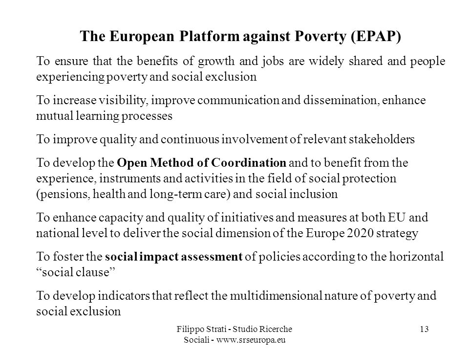Filippo Strati - Studio Ricerche Sociali - www.srseuropa.eu 13 The European Platform against Poverty (EPAP) To ensure that the benefits of growth and jobs are widely shared and people experiencing poverty and social exclusion To increase visibility, improve communication and dissemination, enhance mutual learning processes To improve quality and continuous involvement of relevant stakeholders To develop the Open Method of Coordination and to benefit from the experience, instruments and activities in the field of social protection (pensions, health and long-term care) and social inclusion To enhance capacity and quality of initiatives and measures at both EU and national level to deliver the social dimension of the Europe 2020 strategy To foster the social impact assessment of policies according to the horizontal social clause To develop indicators that reflect the multidimensional nature of poverty and social exclusion