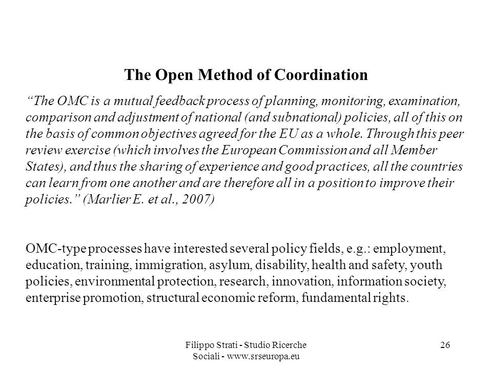 Filippo Strati - Studio Ricerche Sociali - www.srseuropa.eu 26 The Open Method of Coordination The OMC is a mutual feedback process of planning, monitoring, examination, comparison and adjustment of national (and subnational) policies, all of this on the basis of common objectives agreed for the EU as a whole.