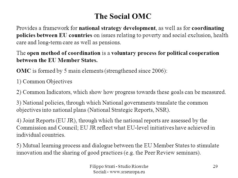 Filippo Strati - Studio Ricerche Sociali - www.srseuropa.eu 29 The Social OMC Provides a framework for national strategy development, as well as for coordinating policies between EU countries on issues relating to poverty and social exclusion, health care and long-term care as well as pensions.