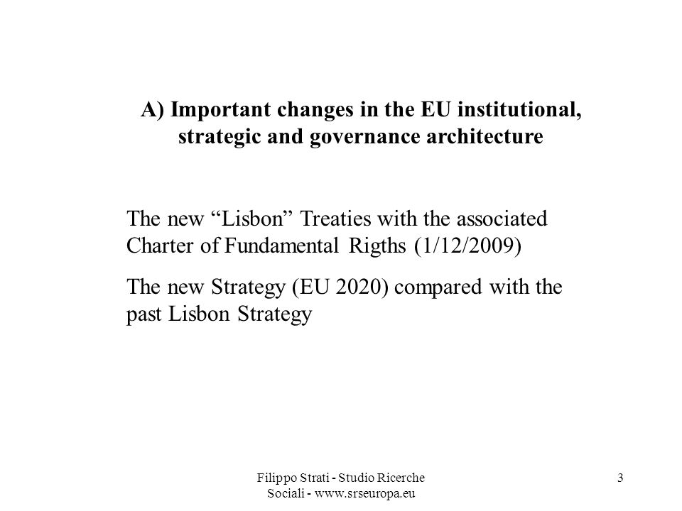 Filippo Strati - Studio Ricerche Sociali - www.srseuropa.eu 3 A) Important changes in the EU institutional, strategic and governance architecture The new Lisbon Treaties with the associated Charter of Fundamental Rigths (1/12/2009) The new Strategy (EU 2020) compared with the past Lisbon Strategy