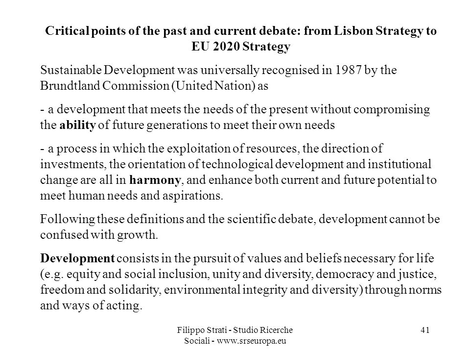 Filippo Strati - Studio Ricerche Sociali - www.srseuropa.eu 41 Critical points of the past and current debate: from Lisbon Strategy to EU 2020 Strategy Sustainable Development was universally recognised in 1987 by the Brundtland Commission (United Nation) as - a development that meets the needs of the present without compromising the ability of future generations to meet their own needs - a process in which the exploitation of resources, the direction of investments, the orientation of technological development and institutional change are all in harmony, and enhance both current and future potential to meet human needs and aspirations.