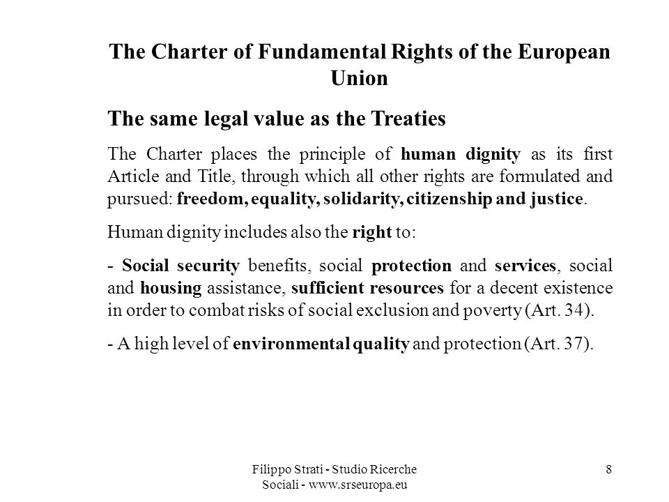 Filippo Strati - Studio Ricerche Sociali - www.srseuropa.eu 8 The Charter of Fundamental Rights of the European Union The same legal value as the Treaties The Charter places the principle of human dignity as its first Article and Title, through which all other rights are formulated and pursued: freedom, equality, solidarity, citizenship and justice.