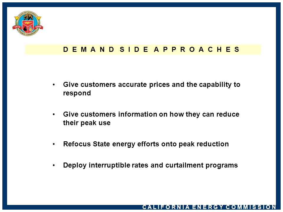 C A L I F O R N I A E N E R G Y C O M M I S S I O N D E M A N D S I D E A P P R O A C H E S Give customers accurate prices and the capability to respond Give customers information on how they can reduce their peak use Refocus State energy efforts onto peak reduction Deploy interruptible rates and curtailment programs