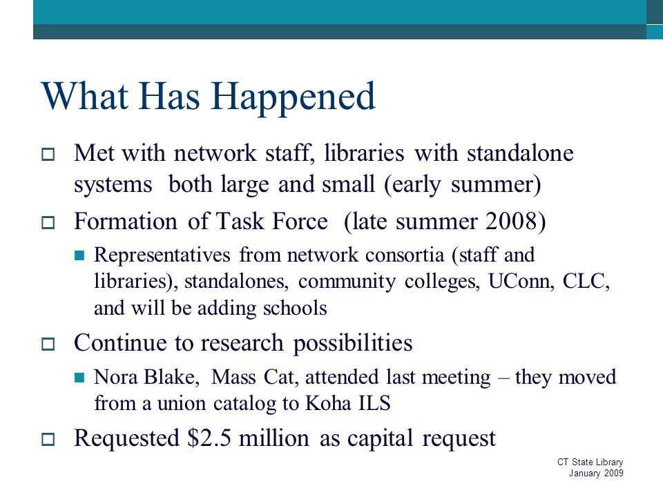 What Has Happened  Met with network staff, libraries with standalone systems both large and small (early summer)  Formation of Task Force (late summer 2008) Representatives from network consortia (staff and libraries), standalones, community colleges, UConn, CLC, and will be adding schools  Continue to research possibilities Nora Blake, Mass Cat, attended last meeting – they moved from a union catalog to Koha ILS  Requested $2.5 million as capital request CT State Library January 2009