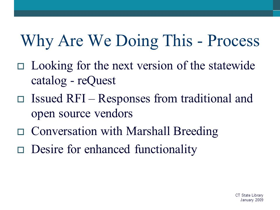 Why Are We Doing This - Process  Looking for the next version of the statewide catalog - reQuest  Issued RFI – Responses from traditional and open source vendors  Conversation with Marshall Breeding  Desire for enhanced functionality CT State Library January 2009