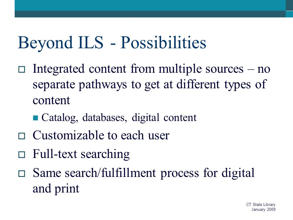Beyond ILS - Possibilities  Integrated content from multiple sources – no separate pathways to get at different types of content Catalog, databases, digital content  Customizable to each user  Full-text searching  Same search/fulfillment process for digital and print CT State Library January 2009