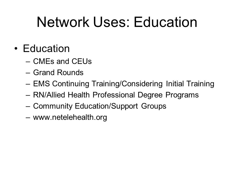 Network Uses: Education Education –CMEs and CEUs –Grand Rounds –EMS Continuing Training/Considering Initial Training –RN/Allied Health Professional Degree Programs –Community Education/Support Groups –www.netelehealth.org