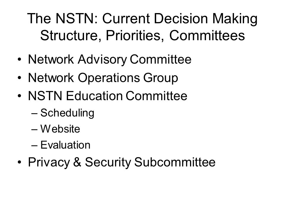 The NSTN: Current Decision Making Structure, Priorities, Committees Network Advisory Committee Network Operations Group NSTN Education Committee –Scheduling –Website –Evaluation Privacy & Security Subcommittee
