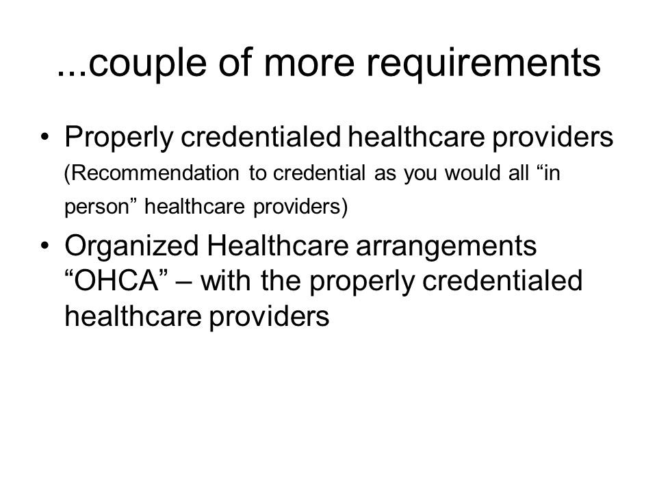 ...couple of more requirements Properly credentialed healthcare providers (Recommendation to credential as you would all in person healthcare providers) Organized Healthcare arrangements OHCA – with the properly credentialed healthcare providers