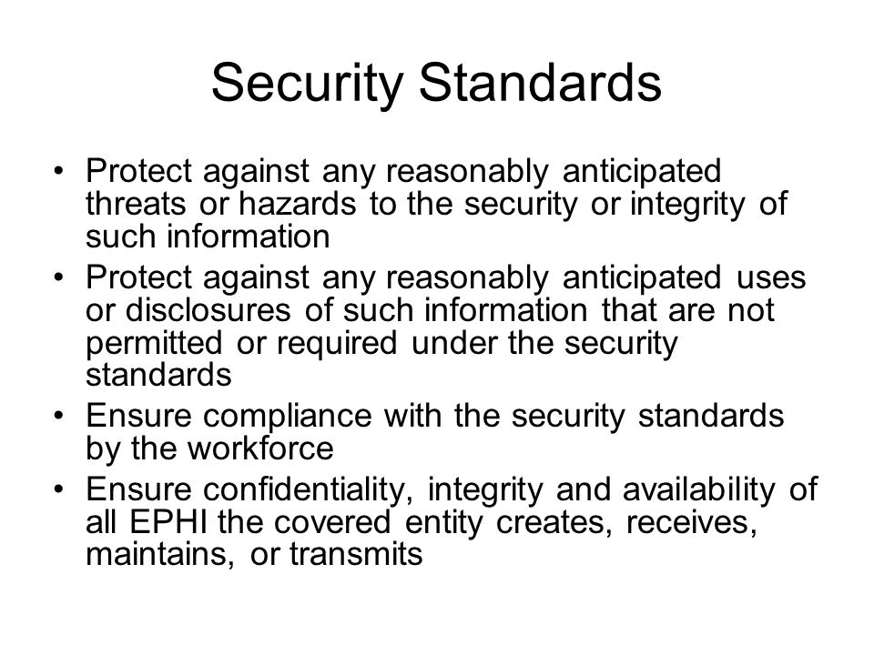Security Standards Protect against any reasonably anticipated threats or hazards to the security or integrity of such information Protect against any reasonably anticipated uses or disclosures of such information that are not permitted or required under the security standards Ensure compliance with the security standards by the workforce Ensure confidentiality, integrity and availability of all EPHI the covered entity creates, receives, maintains, or transmits