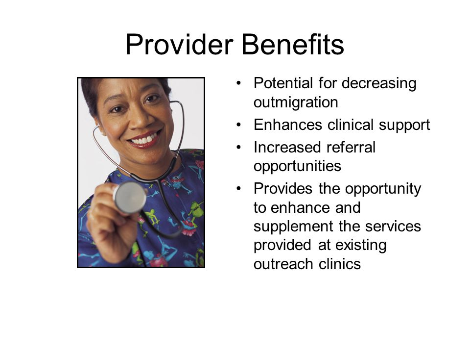 Provider Benefits Potential for decreasing outmigration Enhances clinical support Increased referral opportunities Provides the opportunity to enhance and supplement the services provided at existing outreach clinics
