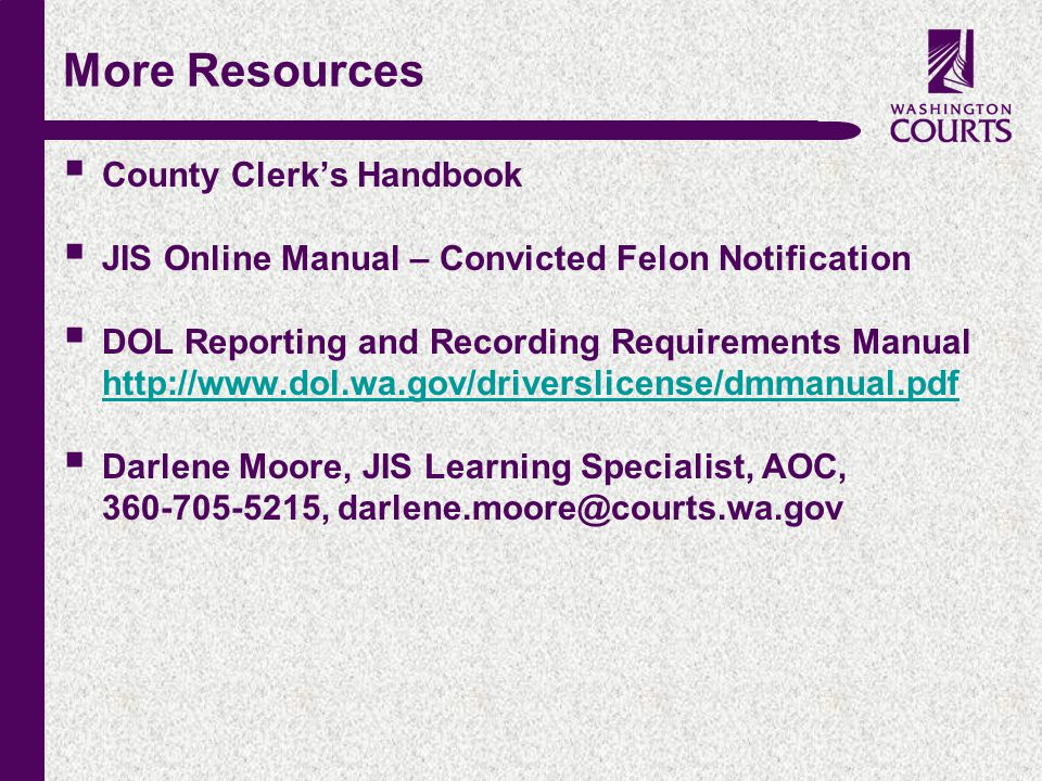 c More Resources  County Clerk's Handbook  JIS Online Manual – Convicted Felon Notification  DOL Reporting and Recording Requirements Manual http://www.dol.wa.gov/driverslicense/dmmanual.pdf http://www.dol.wa.gov/driverslicense/dmmanual.pdf  Darlene Moore, JIS Learning Specialist, AOC, 360-705-5215, darlene.moore@courts.wa.gov