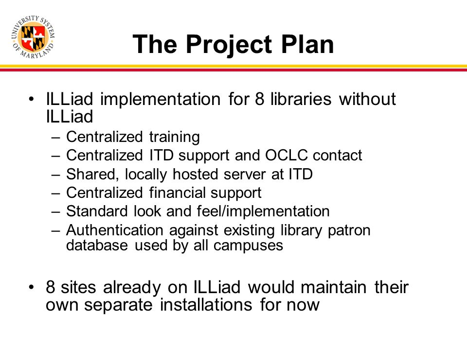 The Project Plan ILLiad implementation for 8 libraries without ILLiad –Centralized training –Centralized ITD support and OCLC contact –Shared, locally hosted server at ITD –Centralized financial support –Standard look and feel/implementation –Authentication against existing library patron database used by all campuses 8 sites already on ILLiad would maintain their own separate installations for now