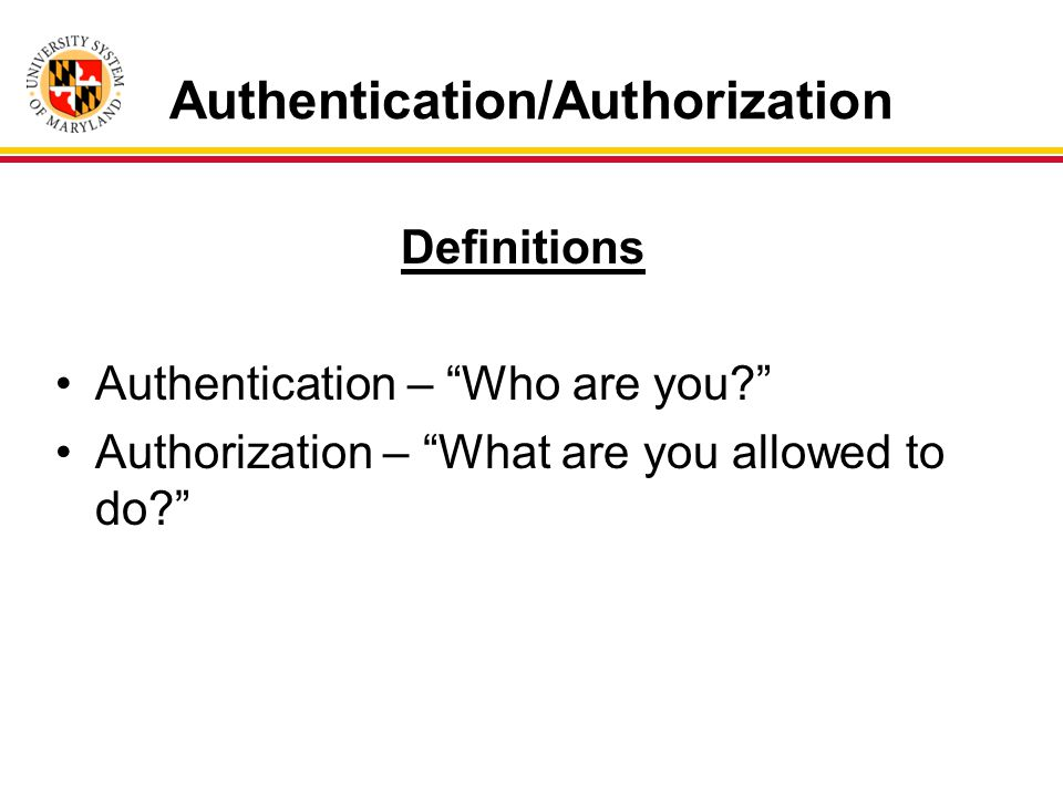 Authentication/Authorization Definitions Authentication – Who are you Authorization – What are you allowed to do