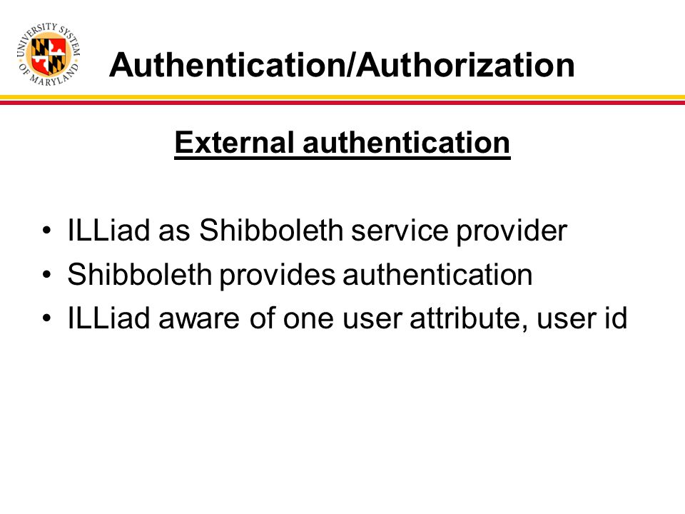 Authentication/Authorization External authentication ILLiad as Shibboleth service provider Shibboleth provides authentication ILLiad aware of one user attribute, user id