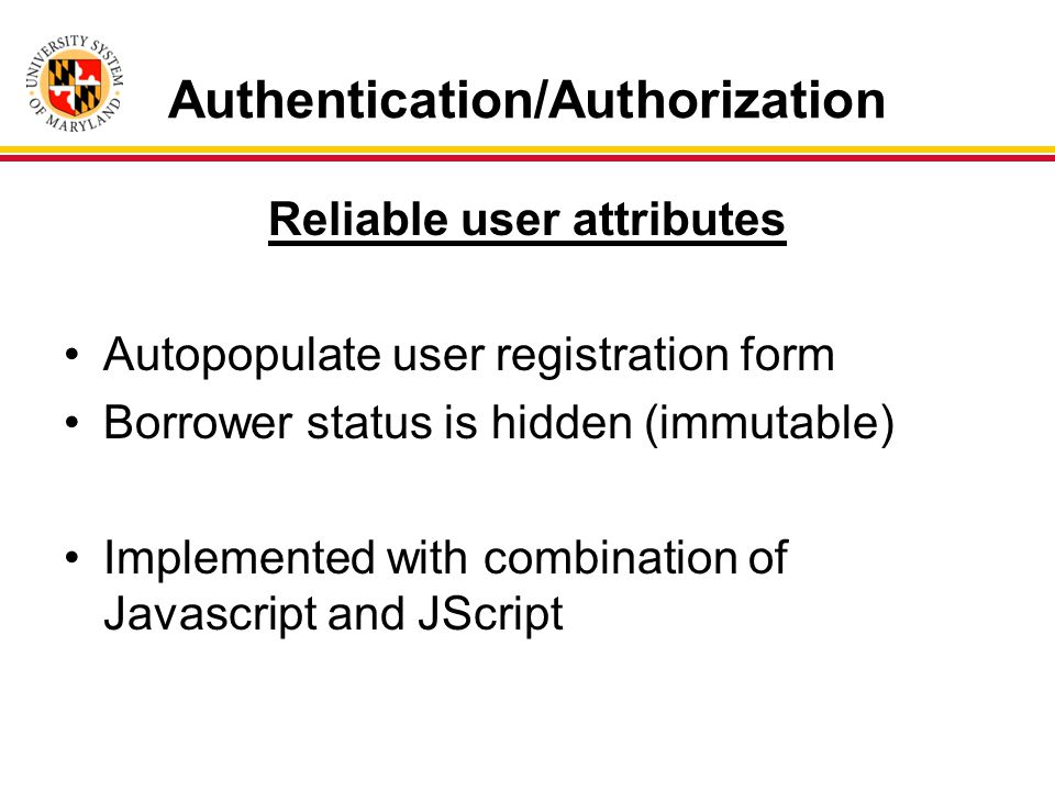 Authentication/Authorization Reliable user attributes Autopopulate user registration form Borrower status is hidden (immutable) Implemented with combination of Javascript and JScript