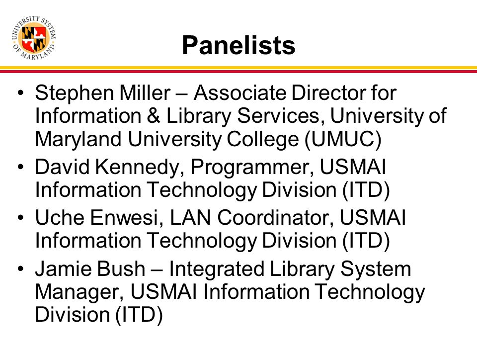 Panelists Stephen Miller – Associate Director for Information & Library Services, University of Maryland University College (UMUC) David Kennedy, Programmer, USMAI Information Technology Division (ITD) Uche Enwesi, LAN Coordinator, USMAI Information Technology Division (ITD) Jamie Bush – Integrated Library System Manager, USMAI Information Technology Division (ITD)