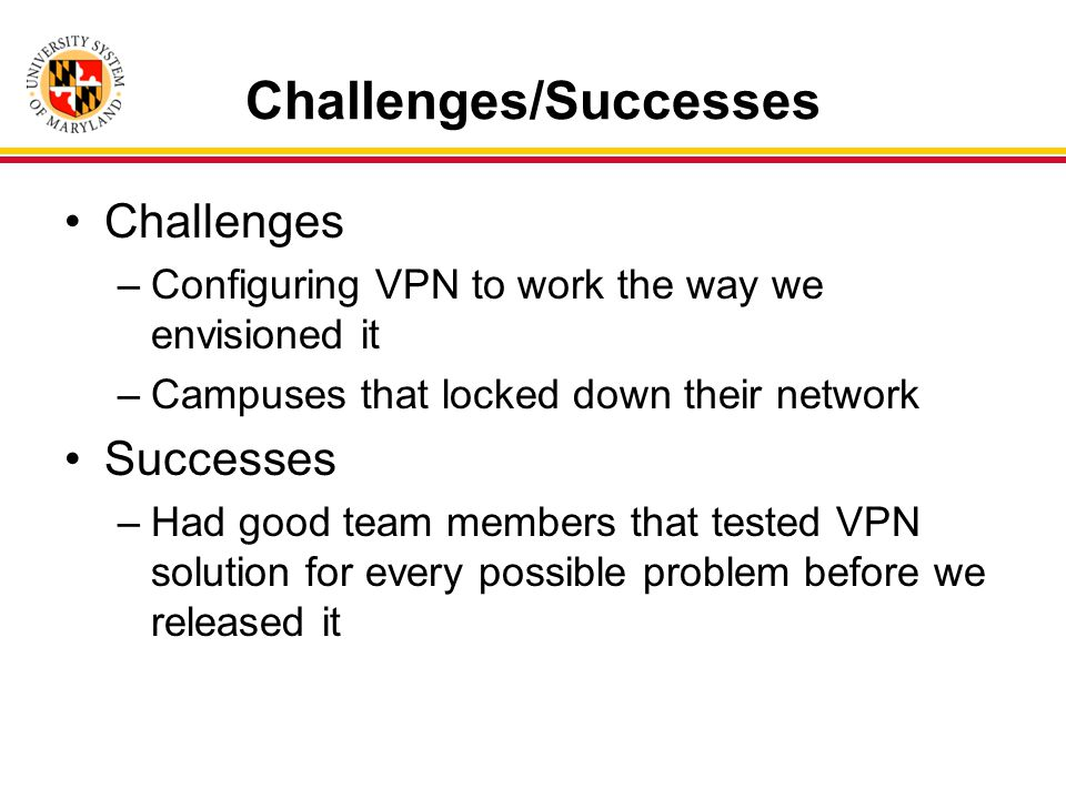 Challenges/Successes Challenges –Configuring VPN to work the way we envisioned it –Campuses that locked down their network Successes –Had good team members that tested VPN solution for every possible problem before we released it