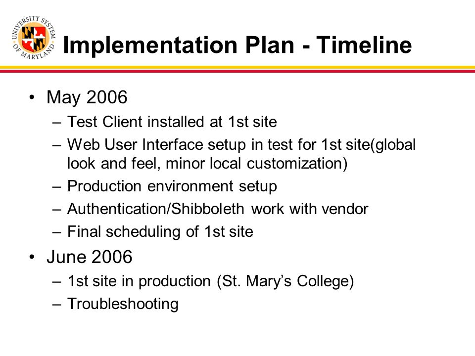 Implementation Plan - Timeline May 2006 –Test Client installed at 1st site –Web User Interface setup in test for 1st site(global look and feel, minor local customization) –Production environment setup –Authentication/Shibboleth work with vendor –Final scheduling of 1st site June 2006 –1st site in production (St.