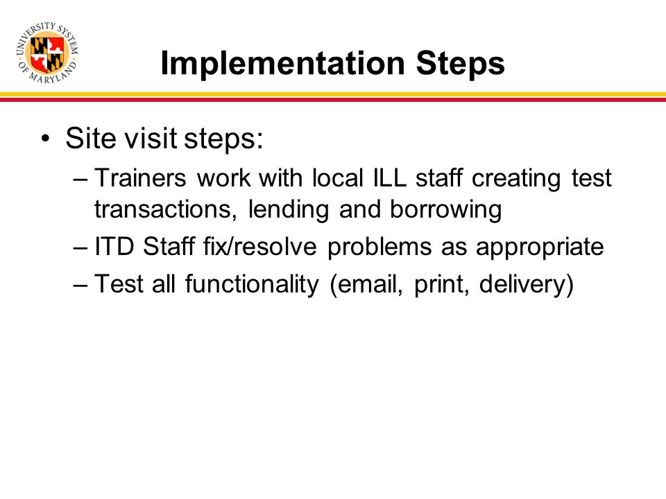 Implementation Steps Site visit steps: –Trainers work with local ILL staff creating test transactions, lending and borrowing –ITD Staff fix/resolve problems as appropriate –Test all functionality (email, print, delivery)