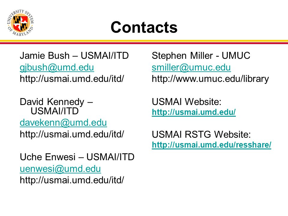 Contacts Jamie Bush – USMAI/ITD gjbush@umd.edu http://usmai.umd.edu/itd/ David Kennedy – USMAI/ITD davekenn@umd.edu http://usmai.umd.edu/itd/ Uche Enwesi – USMAI/ITD uenwesi@umd.edu http://usmai.umd.edu/itd/ Stephen Miller - UMUC smiller@umuc.edu http://www.umuc.edu/library USMAI Website: http://usmai.umd.edu/ USMAI RSTG Website: http://usmai.umd.edu/resshare/
