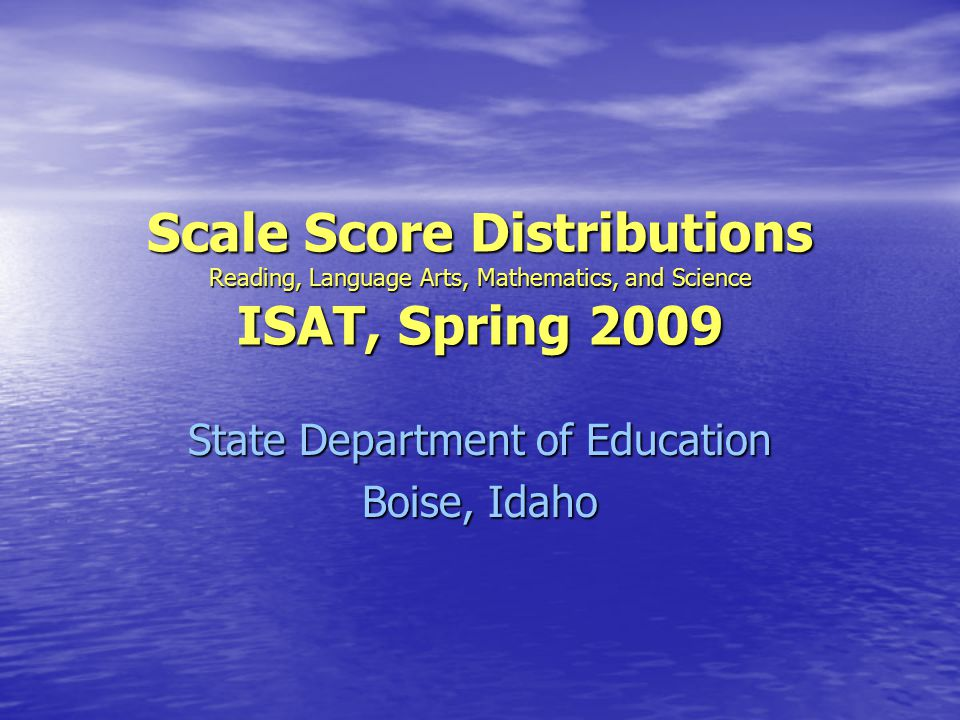Scale Score Distributions Reading, Language Arts, Mathematics, and Science ISAT, Spring 2009 State Department of Education Boise, Idaho
