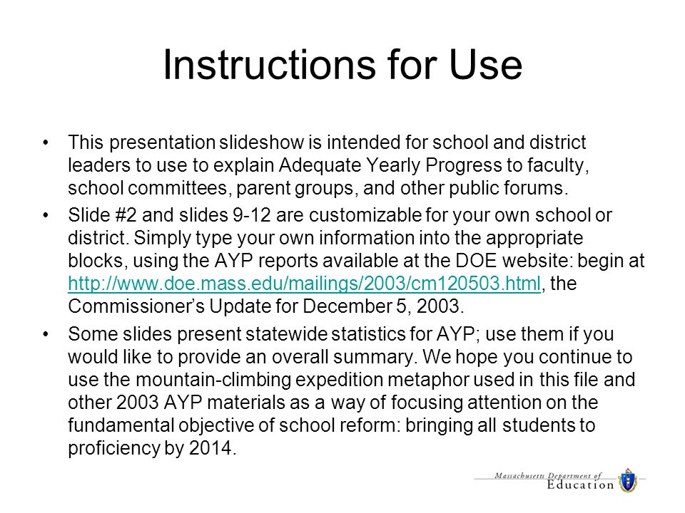 Instructions for Use This presentation slideshow is intended for school and district leaders to use to explain Adequate Yearly Progress to faculty, school committees, parent groups, and other public forums.