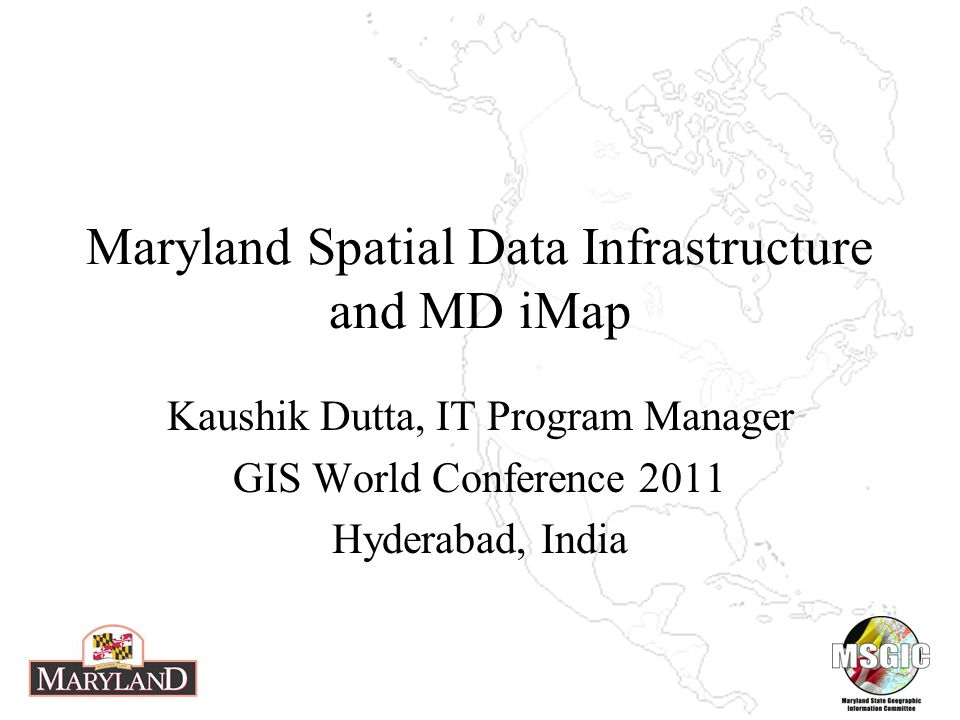 Maryland Spatial Data Infrastructure and MD iMap Kaushik Dutta, IT Program Manager GIS World Conference 2011 Hyderabad, India