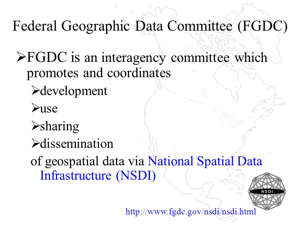 Federal Geographic Data Committee (FGDC)  FGDC is an interagency committee which promotes and coordinates  development  use  sharing  dissemination of geospatial data via National Spatial Data Infrastructure (NSDI) http://www.fgdc.gov/nsdi/nsdi.html