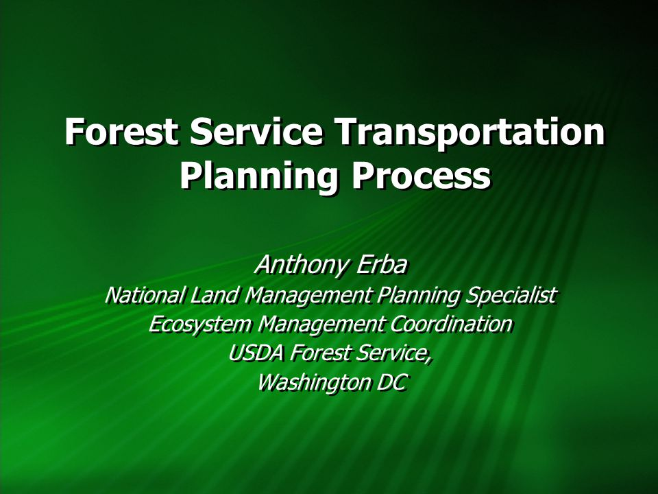 Forest Service Transportation Planning Process Anthony Erba National Land Management Planning Specialist Ecosystem Management Coordination USDA Forest Service, Washington DC Anthony Erba National Land Management Planning Specialist Ecosystem Management Coordination USDA Forest Service, Washington DC
