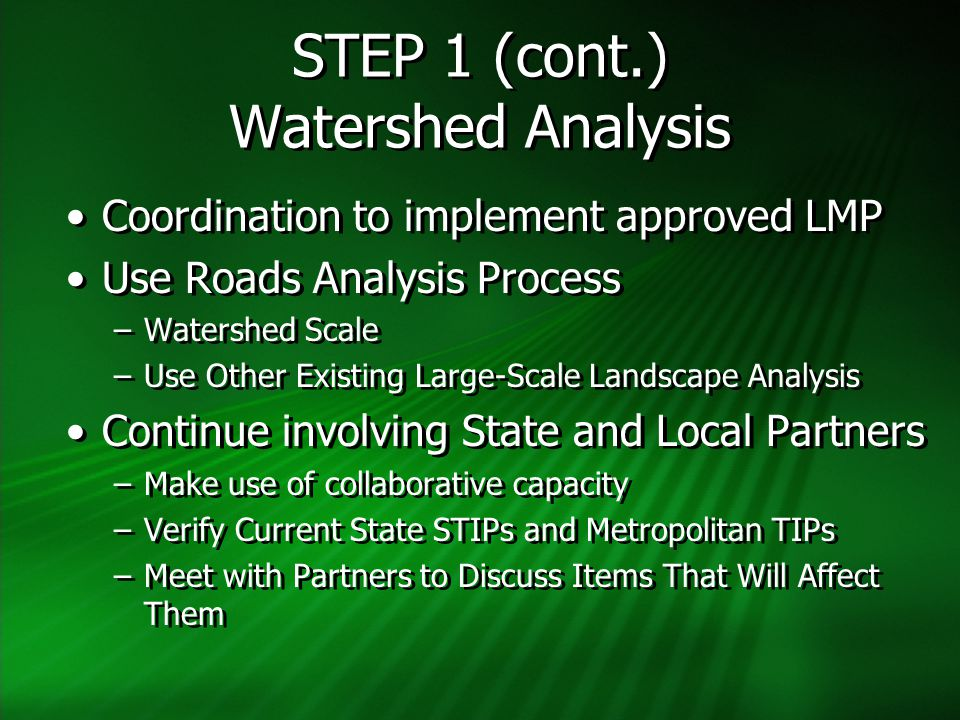 STEP 1 (cont.) Watershed Analysis Coordination to implement approved LMP Use Roads Analysis Process –Watershed Scale –Use Other Existing Large-Scale Landscape Analysis Continue involving State and Local Partners –Make use of collaborative capacity –Verify Current State STIPs and Metropolitan TIPs –Meet with Partners to Discuss Items That Will Affect Them Coordination to implement approved LMP Use Roads Analysis Process –Watershed Scale –Use Other Existing Large-Scale Landscape Analysis Continue involving State and Local Partners –Make use of collaborative capacity –Verify Current State STIPs and Metropolitan TIPs –Meet with Partners to Discuss Items That Will Affect Them