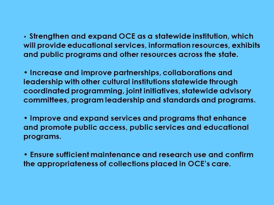 Strengthen and expand OCE as a statewide institution, which will provide educational services, information resources, exhibits and public programs and other resources across the state.