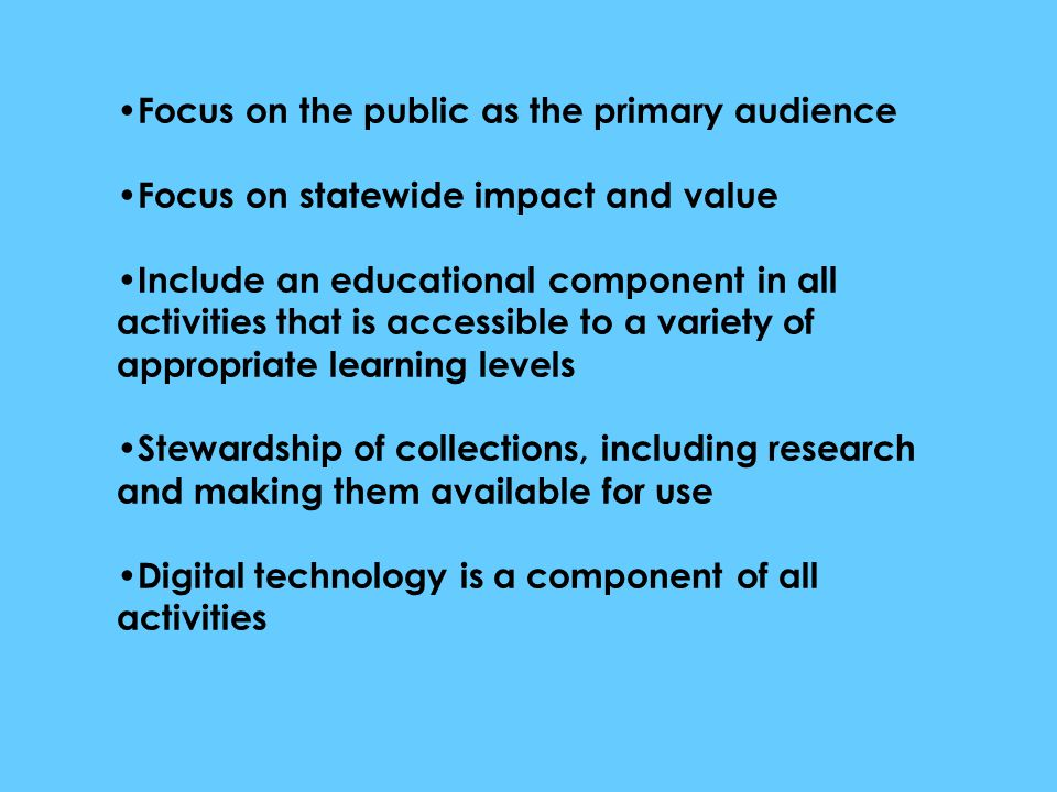 Focus on the public as the primary audience Focus on statewide impact and value Include an educational component in all activities that is accessible to a variety of appropriate learning levels Stewardship of collections, including research and making them available for use Digital technology is a component of all activities