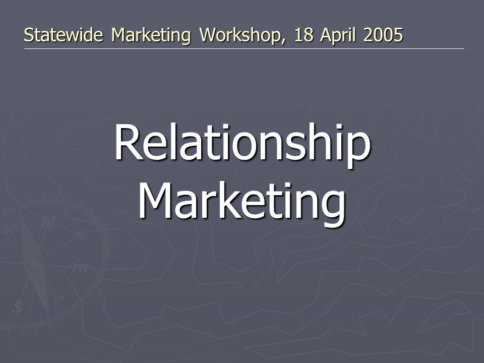 Statewide Marketing Workshop, 18 April 2005 Relationship Marketing
