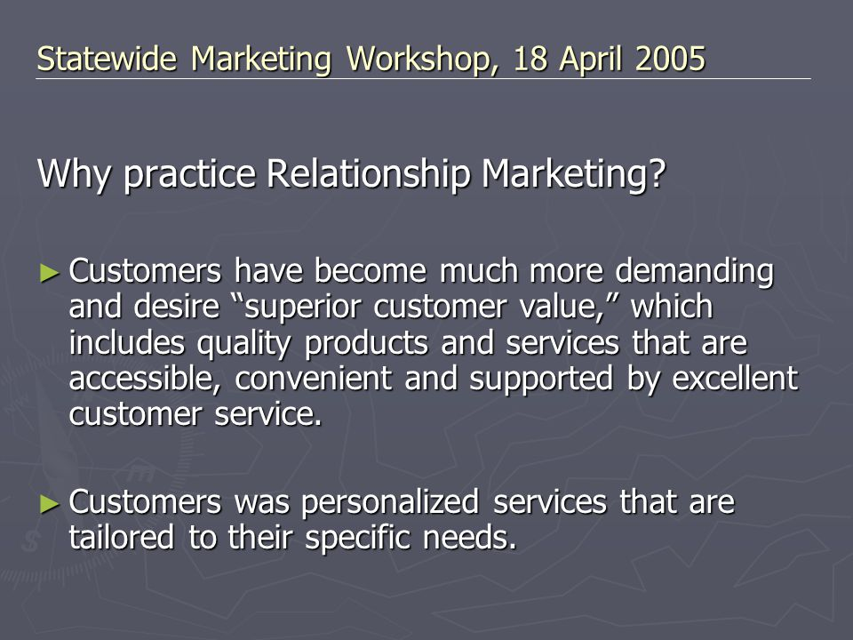"""Why practice Relationship Marketing? ► Customers have become much more demanding and desire """"superior customer value,"""" which includes quality products"""