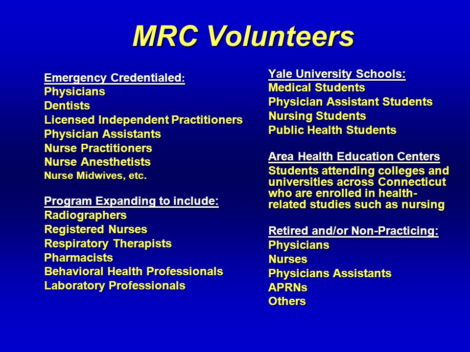 MRC Volunteers Emergency Credentialed : PhysiciansDentists Licensed Independent Practitioners Physician Assistants Nurse Practitioners Nurse Anesthetists Nurse Midwives, etc.