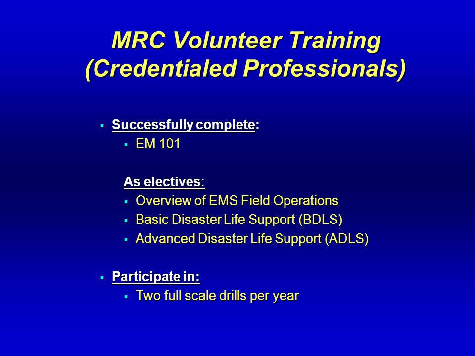 MRC Volunteer Training (Credentialed Professionals)  Successfully complete:  EM 101 As electives:  Overview of EMS Field Operations  Basic Disaster Life Support (BDLS)  Advanced Disaster Life Support (ADLS)  Participate in:  Two full scale drills per year